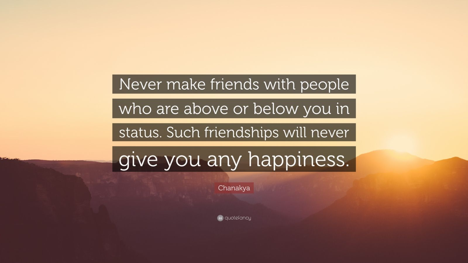"Chanakya Quote: ""Never make friends with people who are above or below you in status. Such friendships will never give you any happiness."""