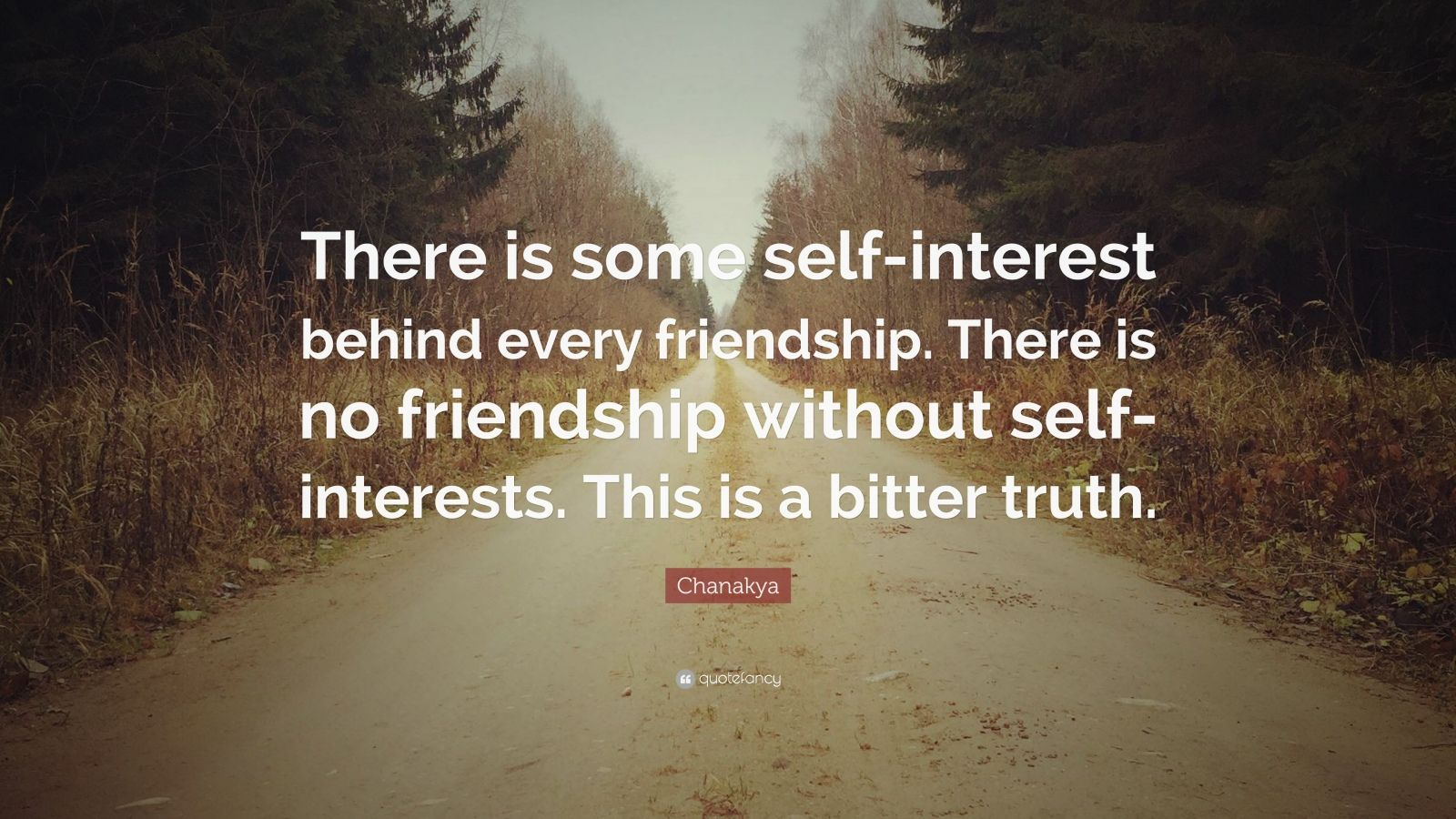 "Chanakya Quote: ""There is some self-interest behind every friendship. There is no friendship without self-interests. This is a bitter truth."""