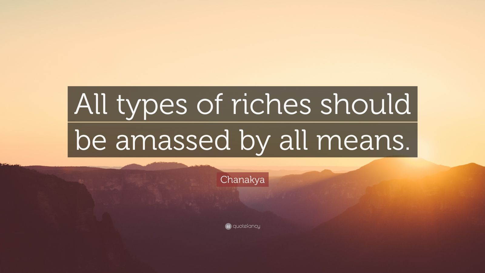 "Chanakya Quote: ""All types of riches should be amassed by all means."""
