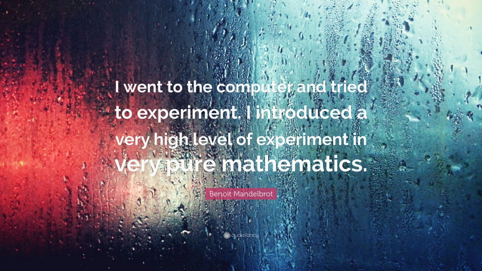 """Benoit Mandelbrot Quote: """"I went to the computer and tried to experiment. I introduced a very high level of experiment in very pure mathematics."""""""