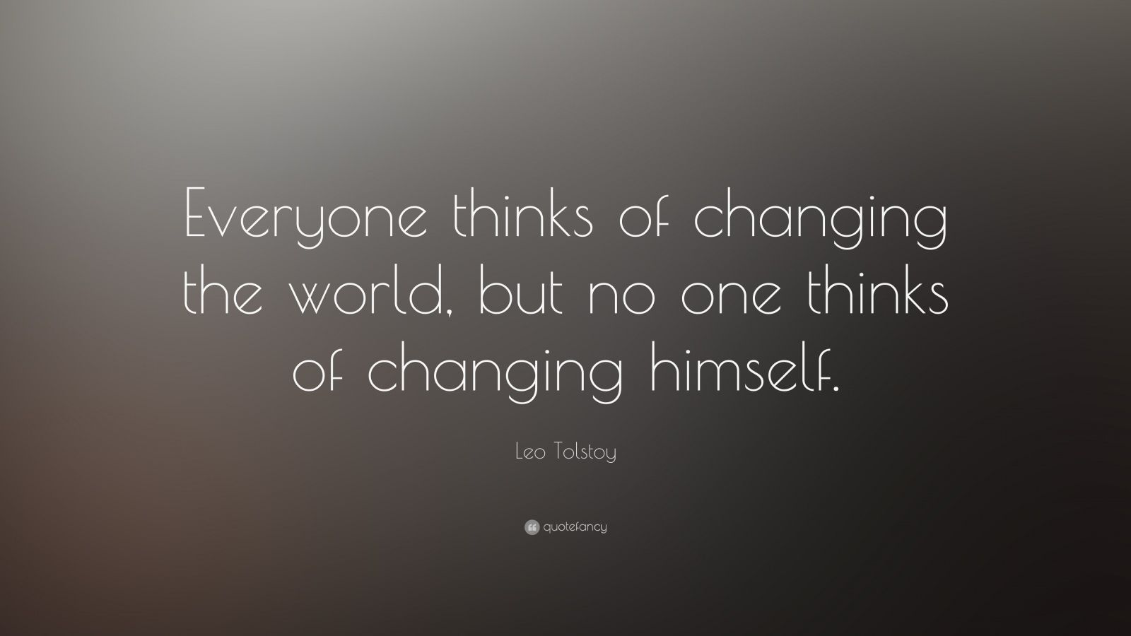 "Leo Tolstoy Quote: ""Everyone thinks of changing the world, but no one thinks of changing himself."""