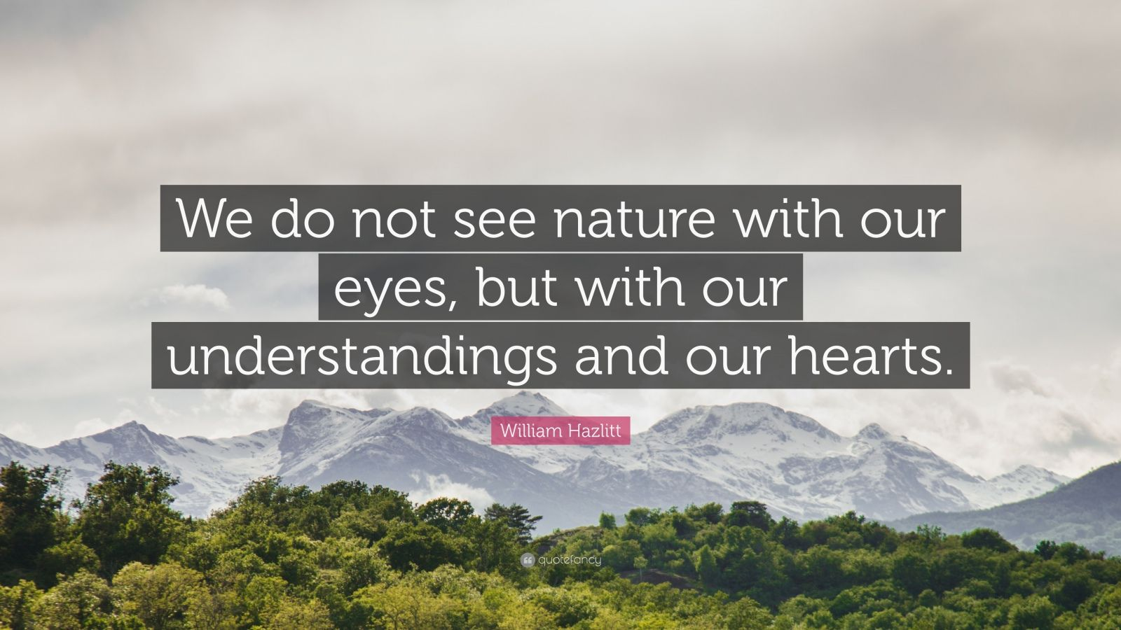"""William Hazlitt Quote: """"We do not see nature with our eyes, but with our understandings and our hearts."""""""