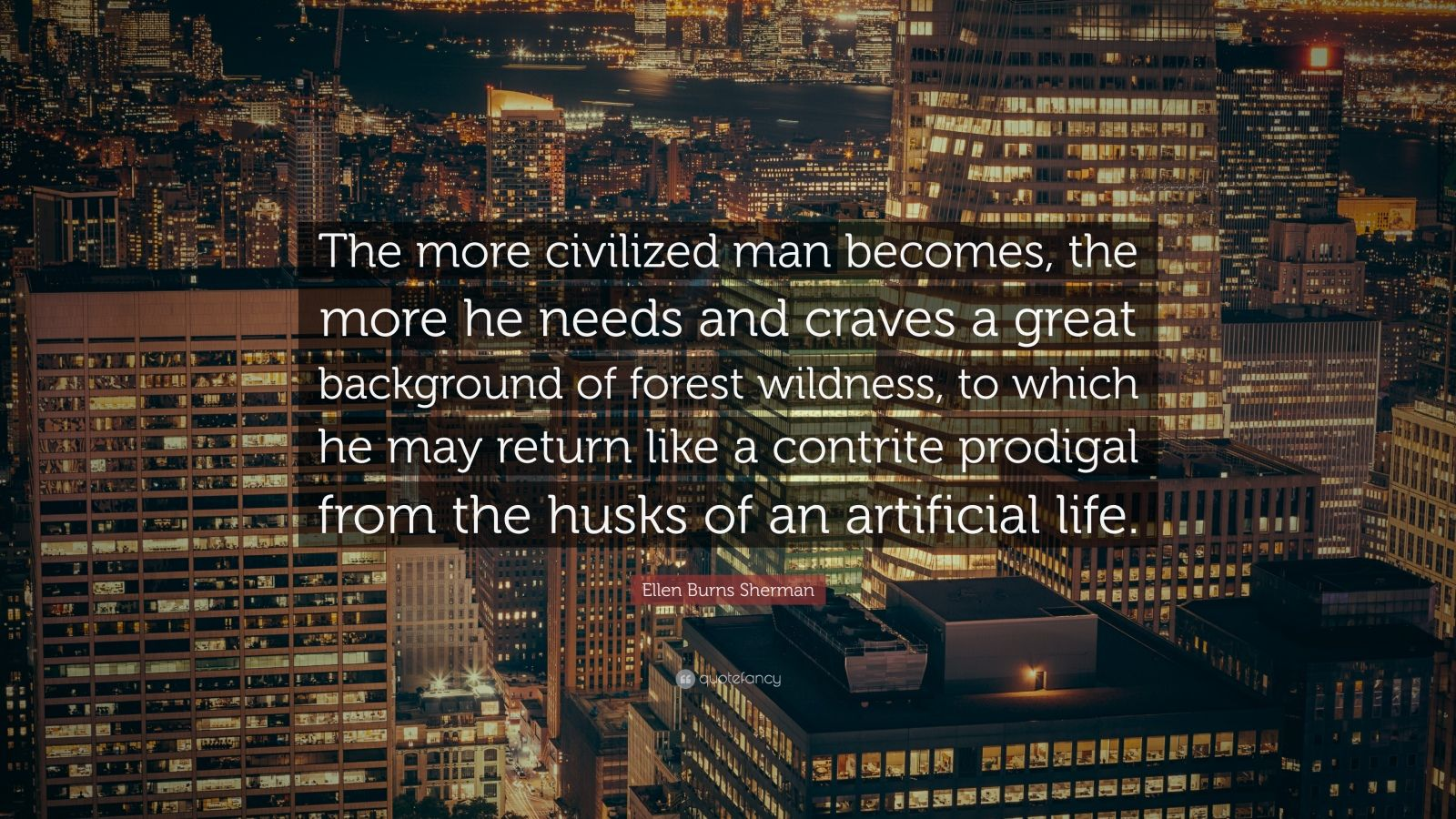 """Ellen Burns Sherman Quote: """"The more civilized man becomes, the more he needs and craves a great background of forest wildness, to which he may return like a contrite prodigal from the husks of an artificial life."""""""