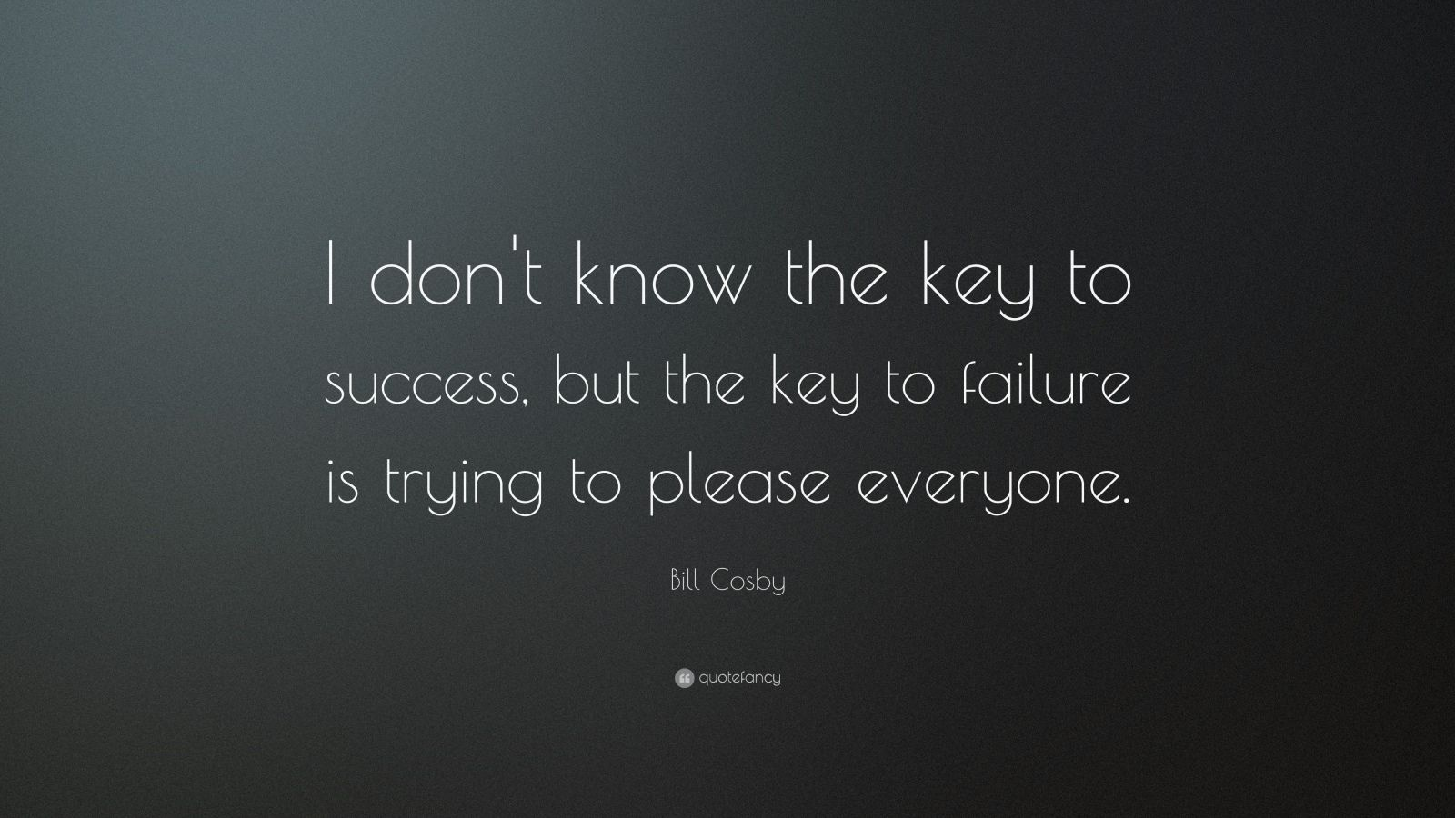 "Bill Cosby Quote: ""I don't know the key to success, but the key to failure is trying to please everyone."""
