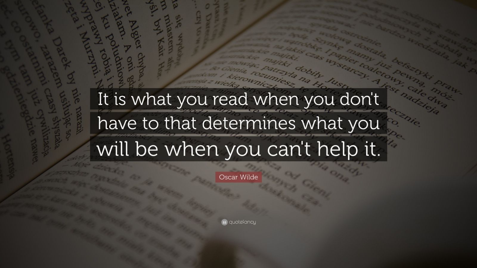 "Oscar Wilde Quote: ""It is what you read when you don't have to that determines what you will be when you can't help it."""