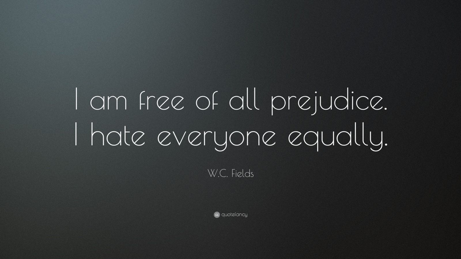 "W. C. Fields Quote: ""I am free of all prejudice. I hate everyone equally. """