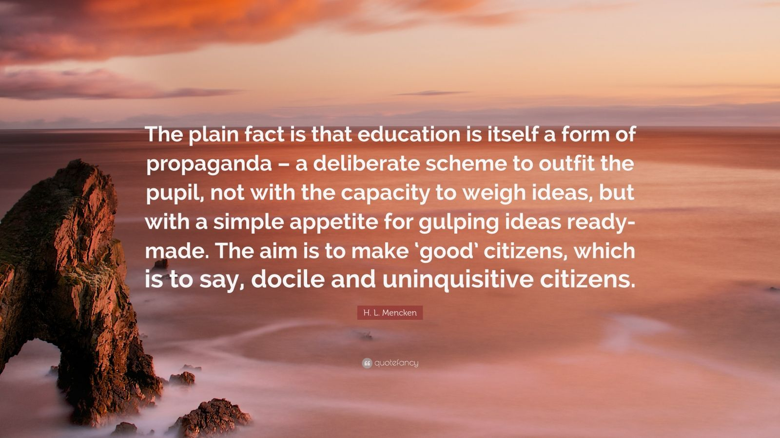 "H. L. Mencken Quote: ""The plain fact is that education is itself a form of propaganda – a deliberate scheme to outfit the pupil, not with the capacity to weigh ideas, but with a simple appetite for gulping ideas ready-made. The aim is to make 'good' citizens, which is to say, docile and uninquisitive citizens."""