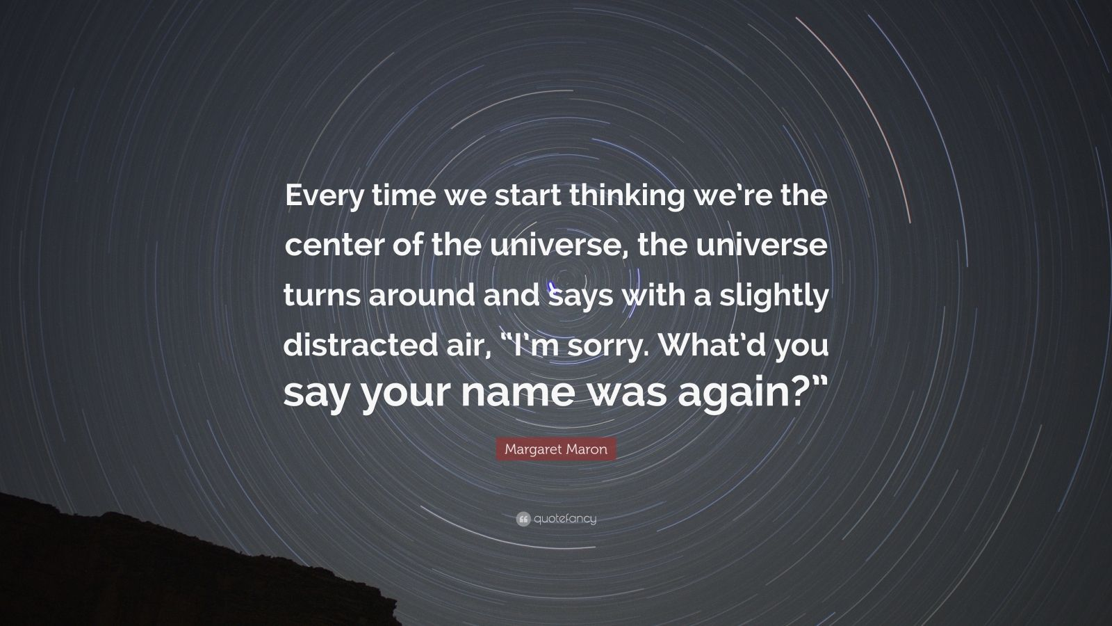 "Margaret Maron Quote: ""Every time we start thinking we're the center of the universe, the universe turns around and says with a slightly distracted air, ""I'm sorry. What'd you say your name was again?"""""
