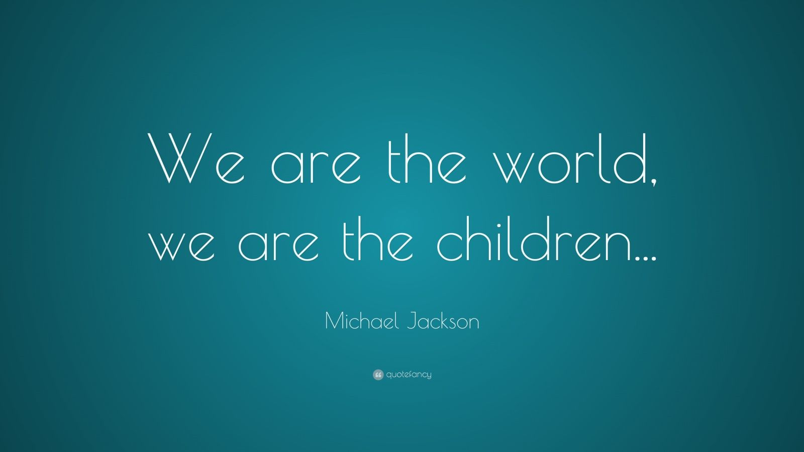 "Michael Jackson Quote: ""We are the world, we are the children..."""