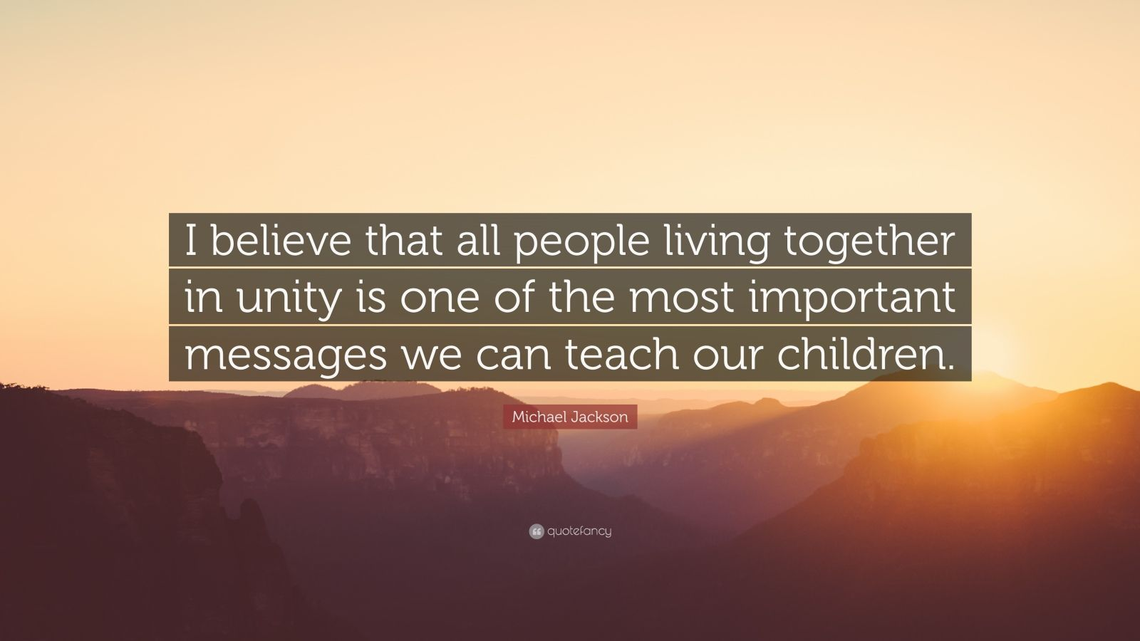 """Michael Jackson Quote: """"I believe that all people living together in unity is one of the most important messages we can teach our children."""""""