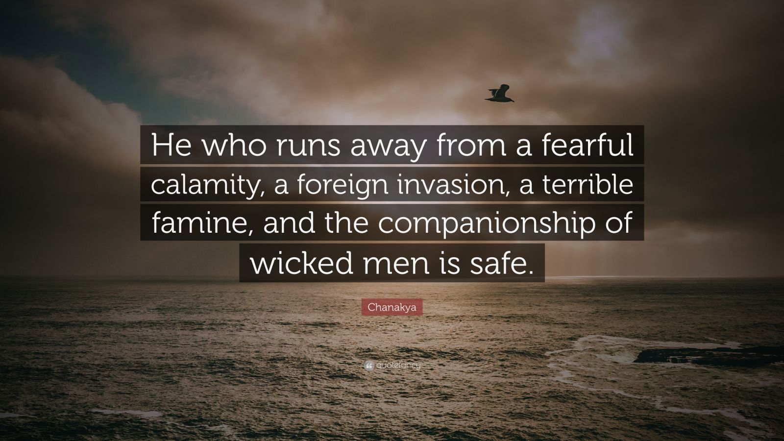 "Chanakya Quote: ""He who runs away from a fearful calamity, a foreign invasion, a terrible famine, and the companionship of wicked men is safe."""