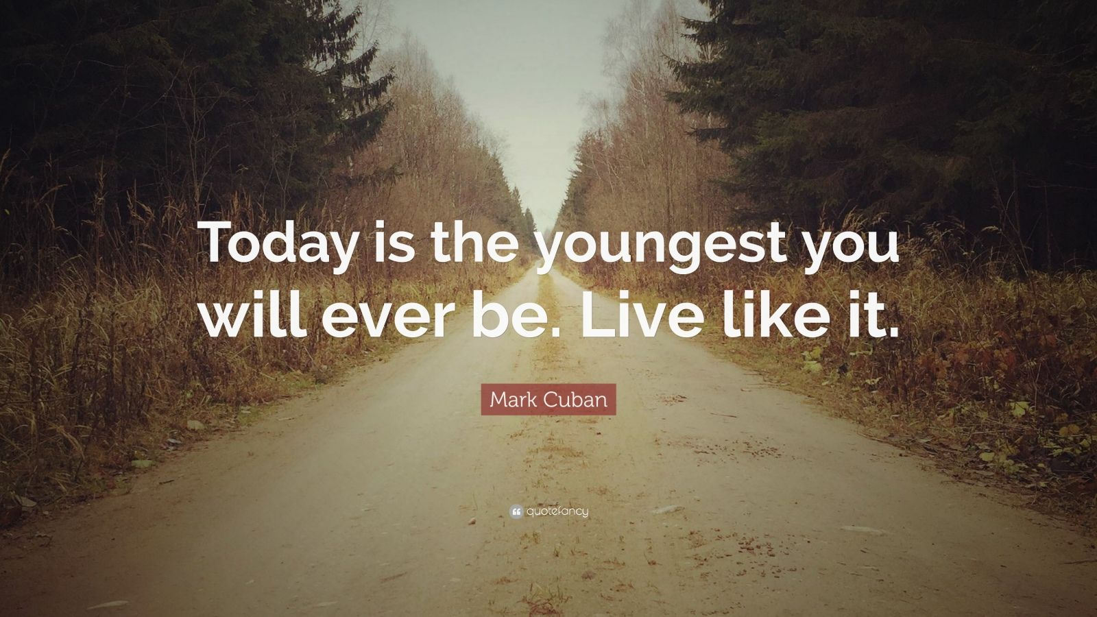 """Mark Cuban Quote: """"Today is the youngest you will ever be. Live like it."""""""