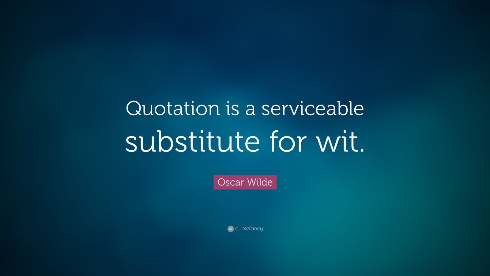"""Oscar Wilde Quote: """"Quotation is a serviceable substitute for wit."""""""