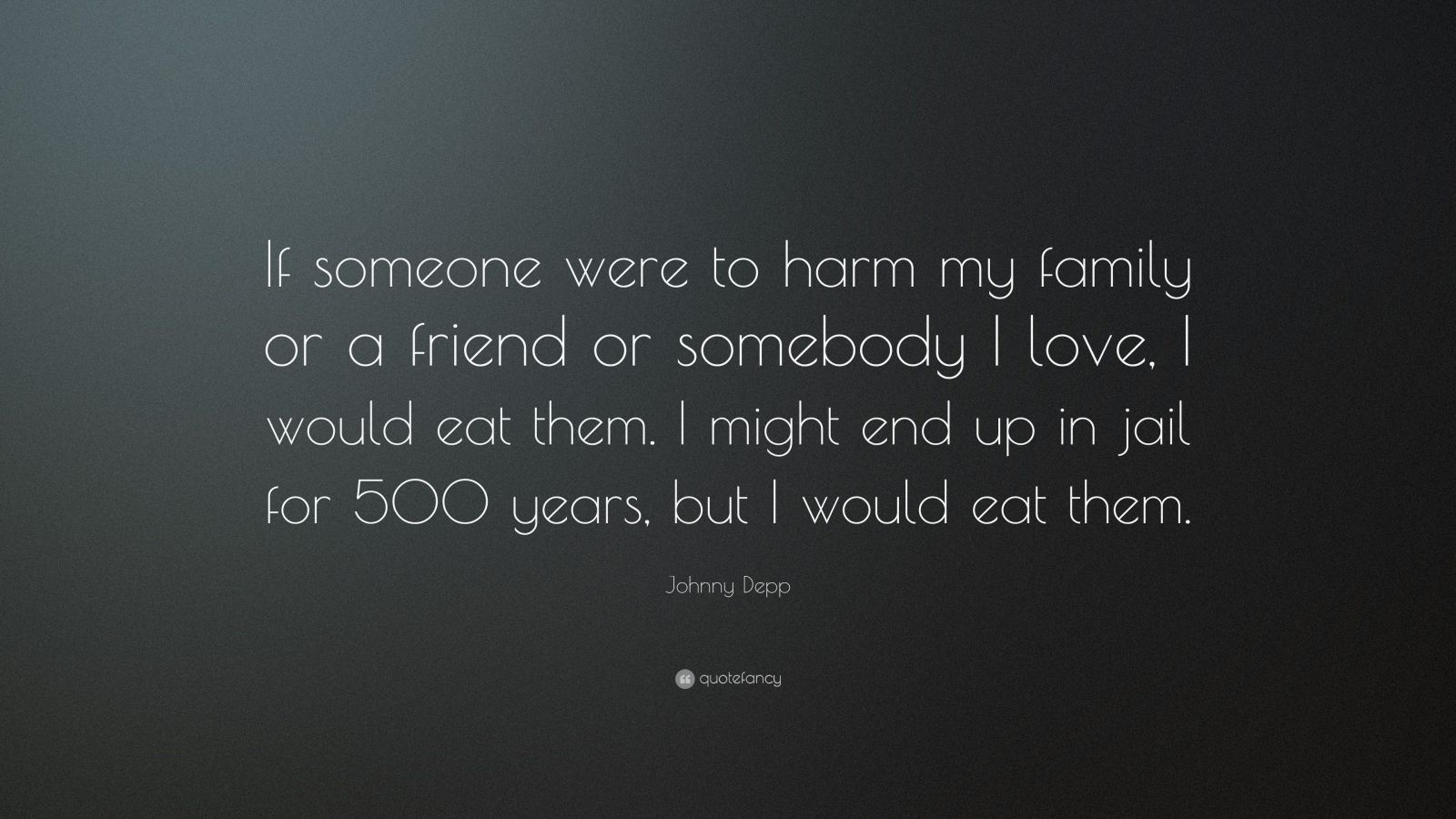 """Johnny Depp Quote: """"If someone were to harm my family or a friend or somebody I love, I would eat them. I might end up in jail for 500 years, but I would eat them."""""""