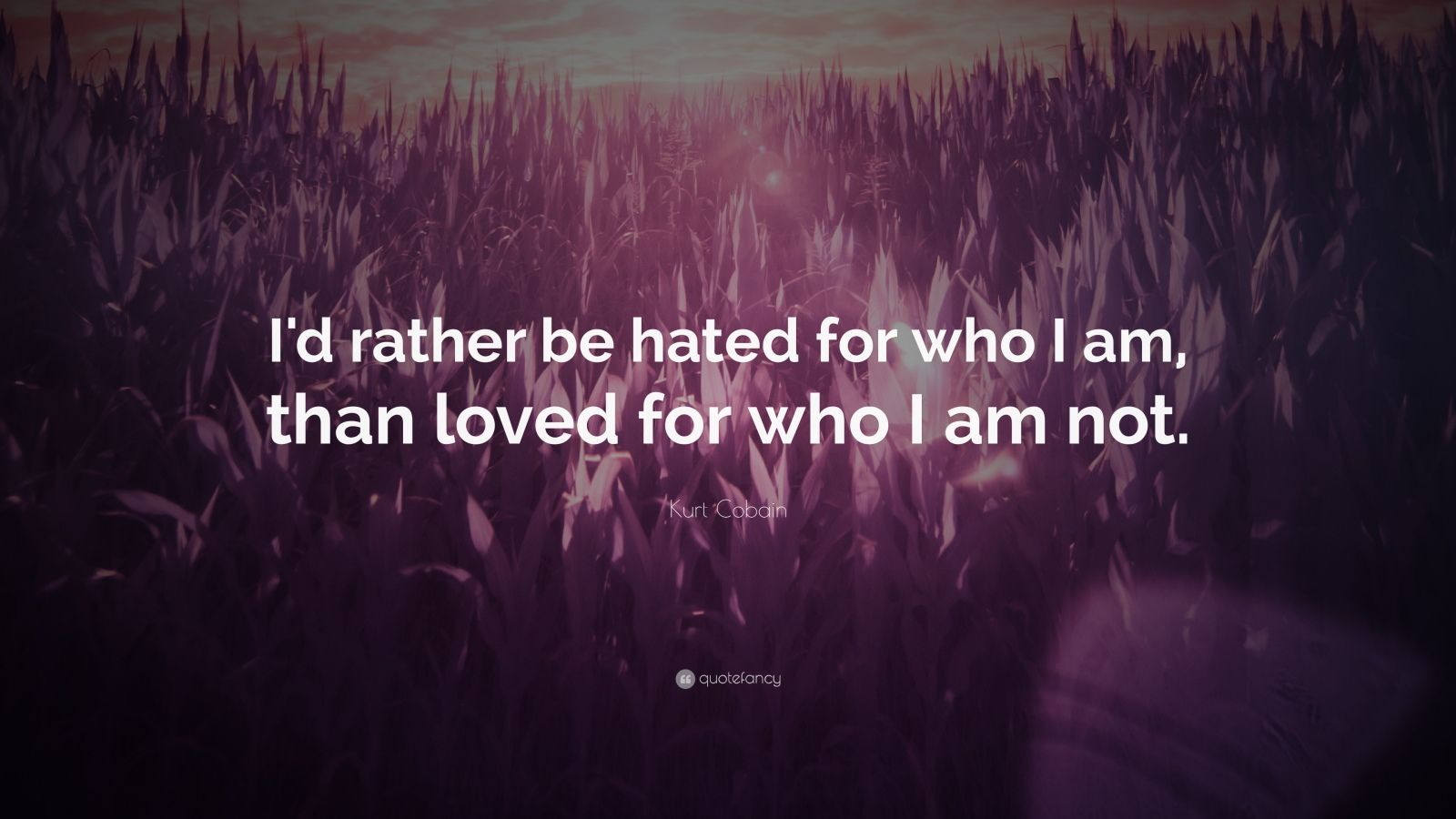 """Kurt Cobain Quote: """"I'd rather be hated for who I am, than loved for who I am not."""""""