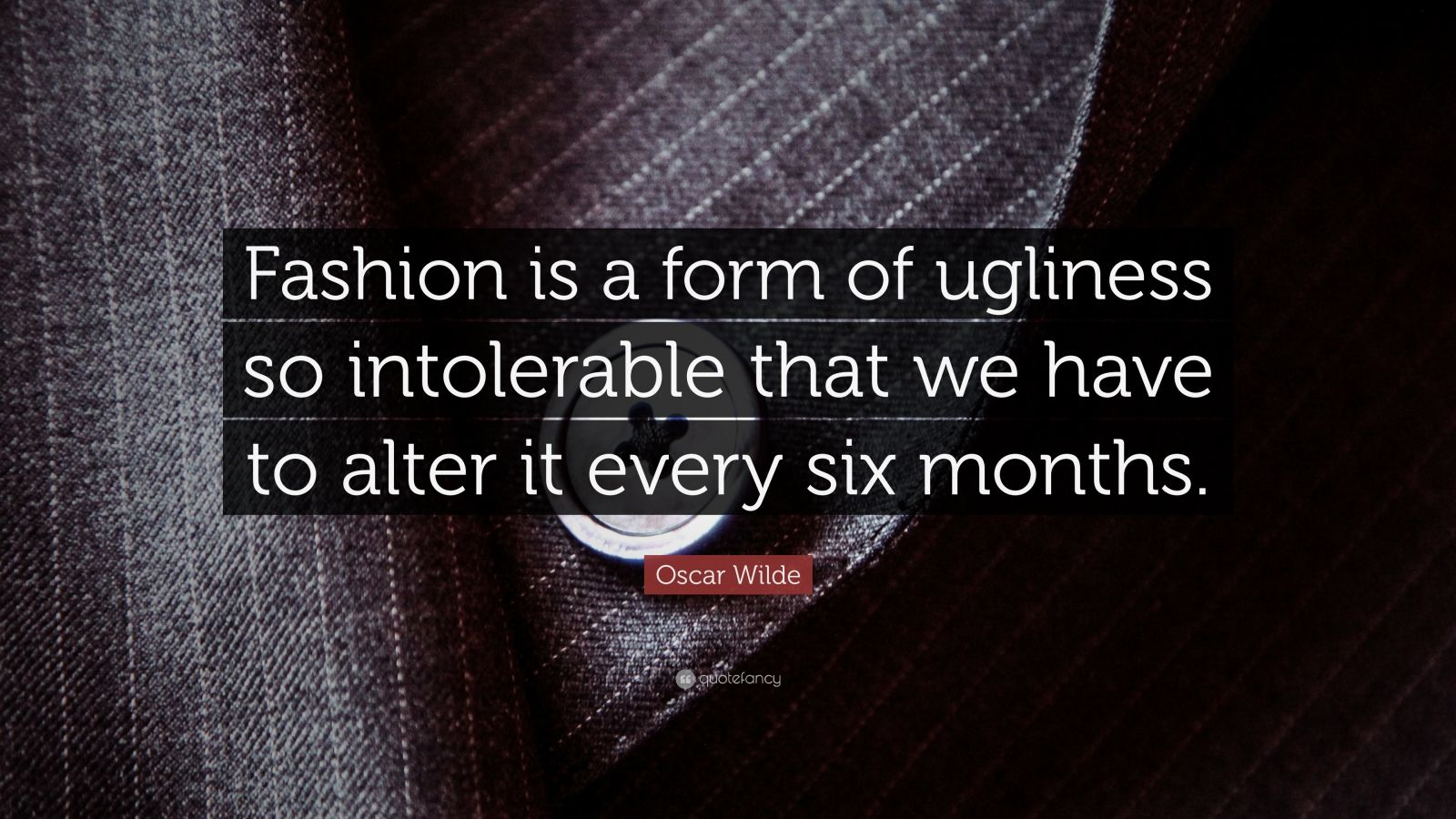 """Oscar Wilde Quote: """"Fashion is a form of ugliness so intolerable that we have to alter it every six months."""""""