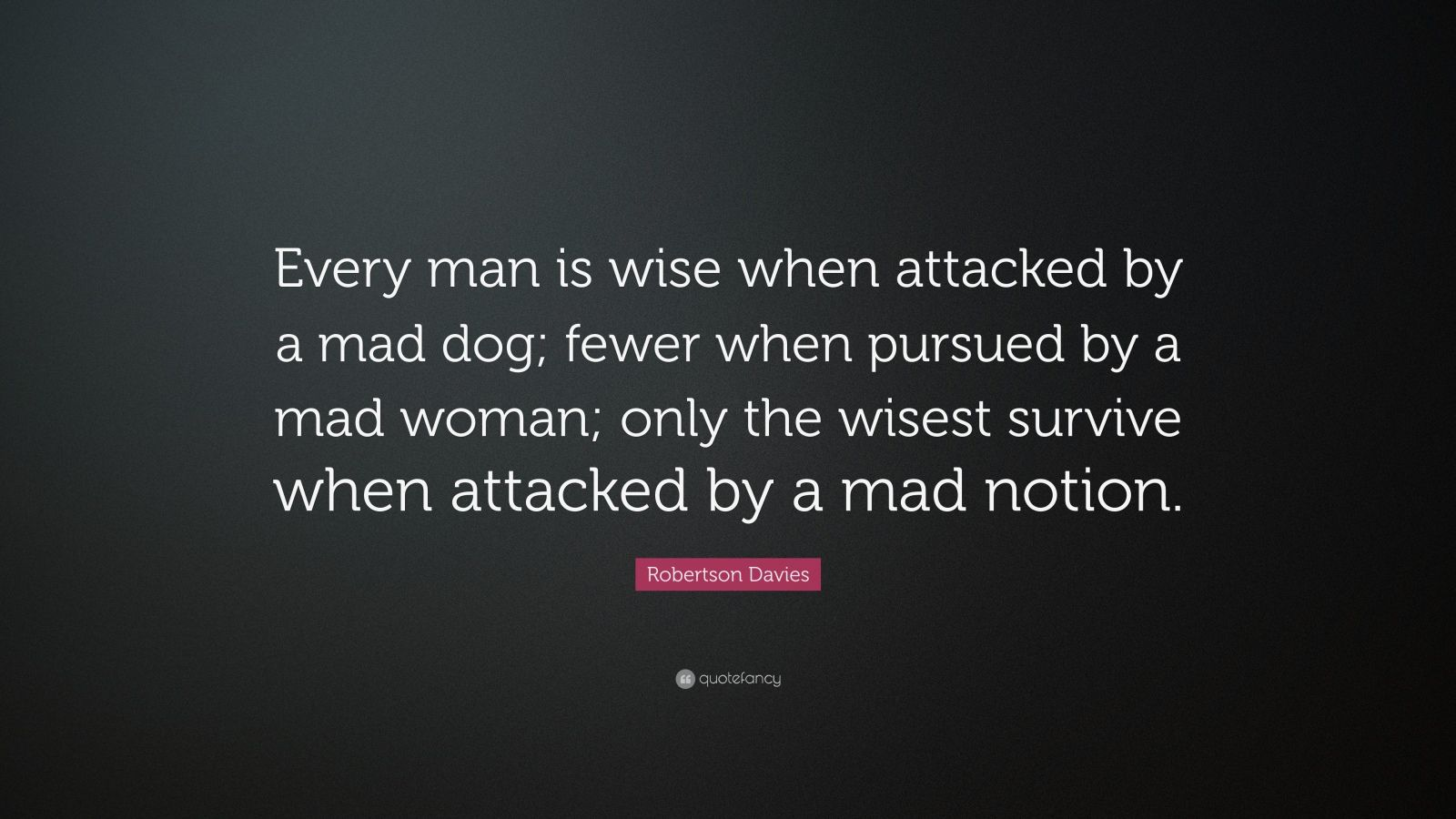 """Robertson Davies Quote: """"Every man is wise when attacked by a mad dog; fewer when pursued by a mad woman; only the wisest survive when attacked by a mad notion."""""""
