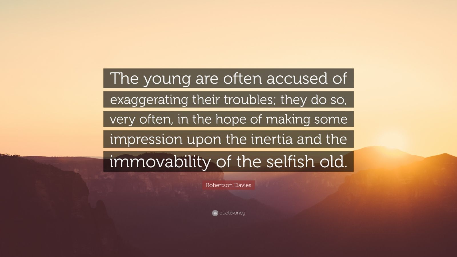 """Robertson Davies Quote: """"The young are often accused of exaggerating their troubles; they do so, very often, in the hope of making some impression upon the inertia and the immovability of the selfish old."""""""