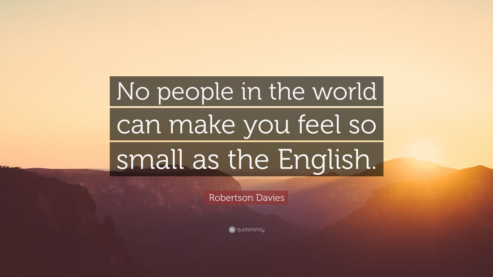 "Robertson Davies Quote: ""No people in the world can make you feel so small as the English."""