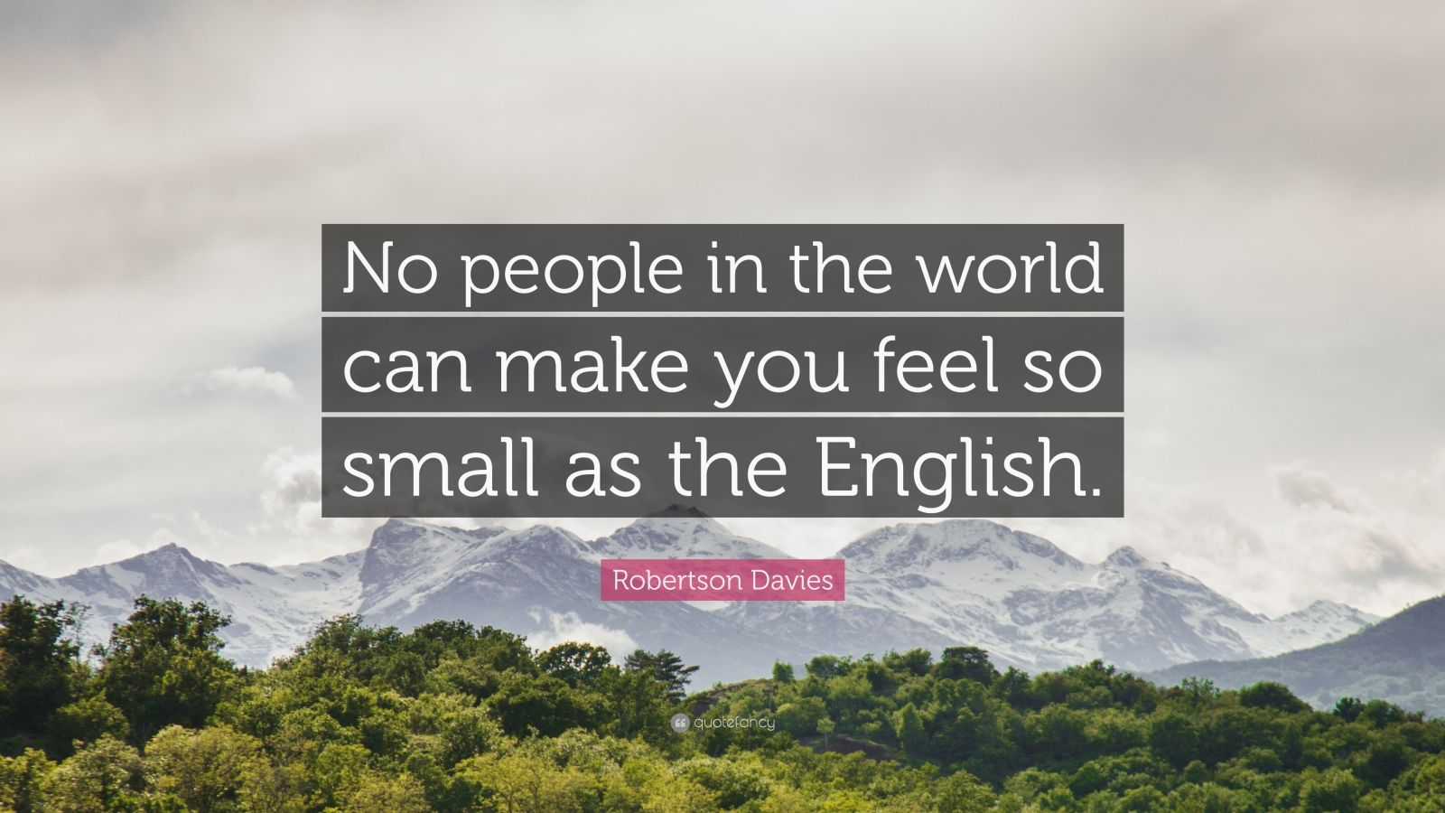 """Robertson Davies Quote: """"No people in the world can make you feel so small as the English."""""""