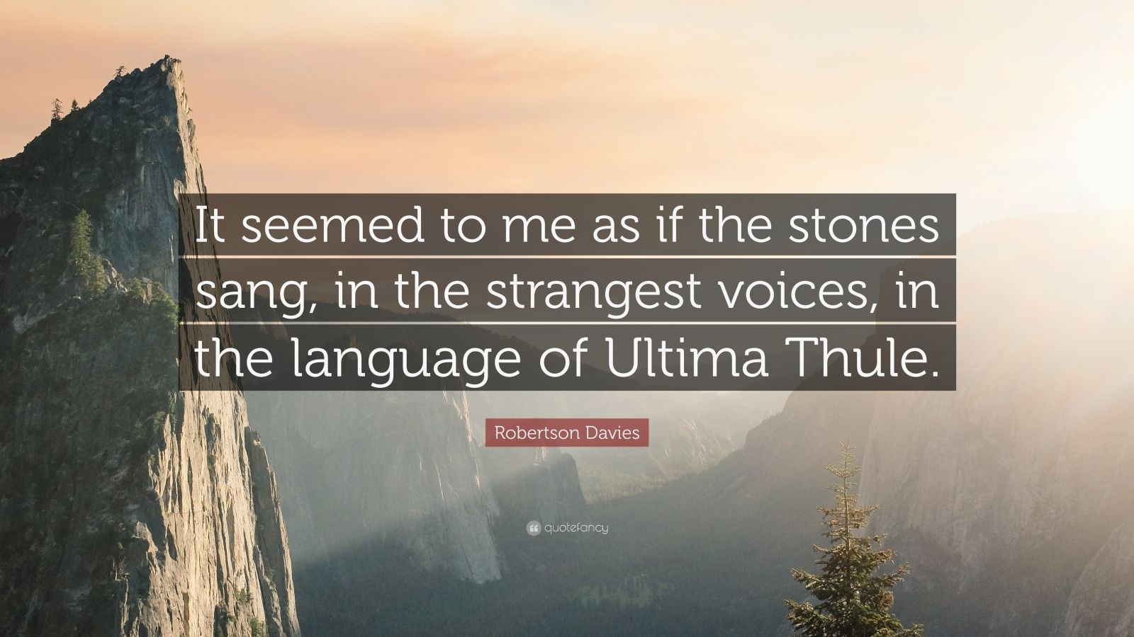 "Robertson Davies Quote: ""It seemed to me as if the stones sang, in the strangest voices, in the language of Ultima Thule."""