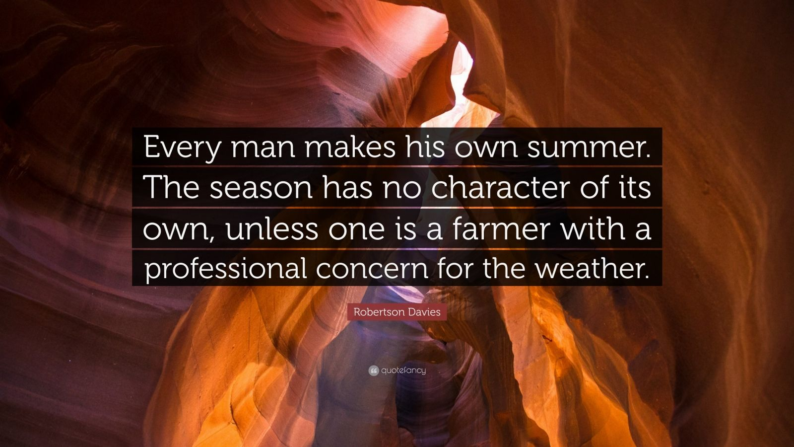 """Robertson Davies Quote: """"Every man makes his own summer. The season has no character of its own, unless one is a farmer with a professional concern for the weather."""""""