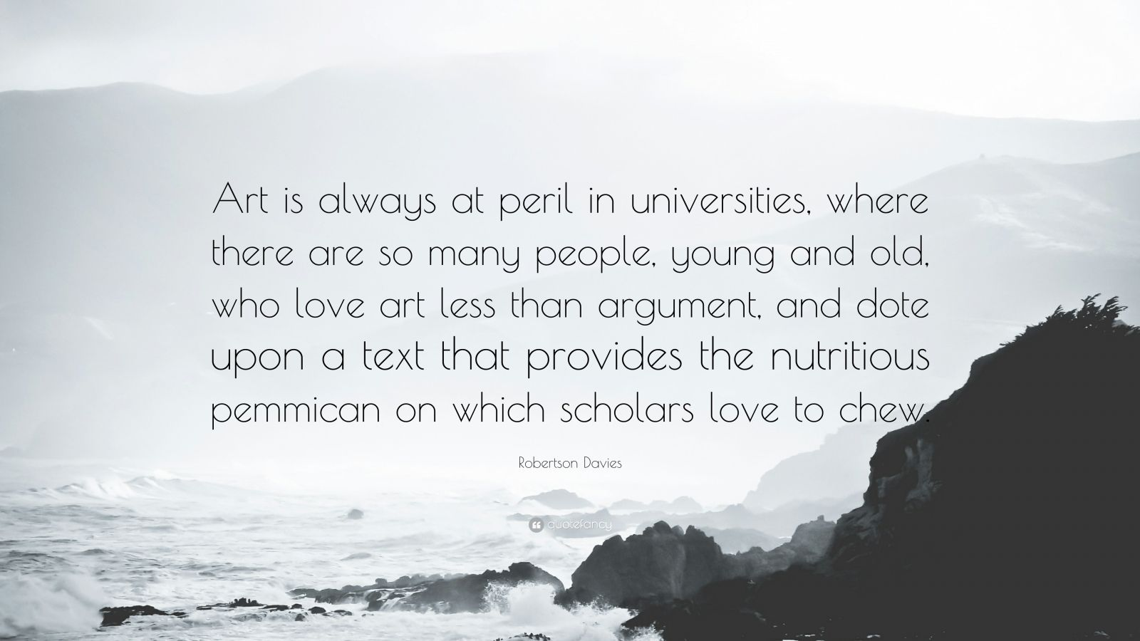 """Robertson Davies Quote: """"Art is always at peril in universities, where there are so many people, young and old, who love art less than argument, and dote upon a text that provides the nutritious pemmican on which scholars love to chew."""""""