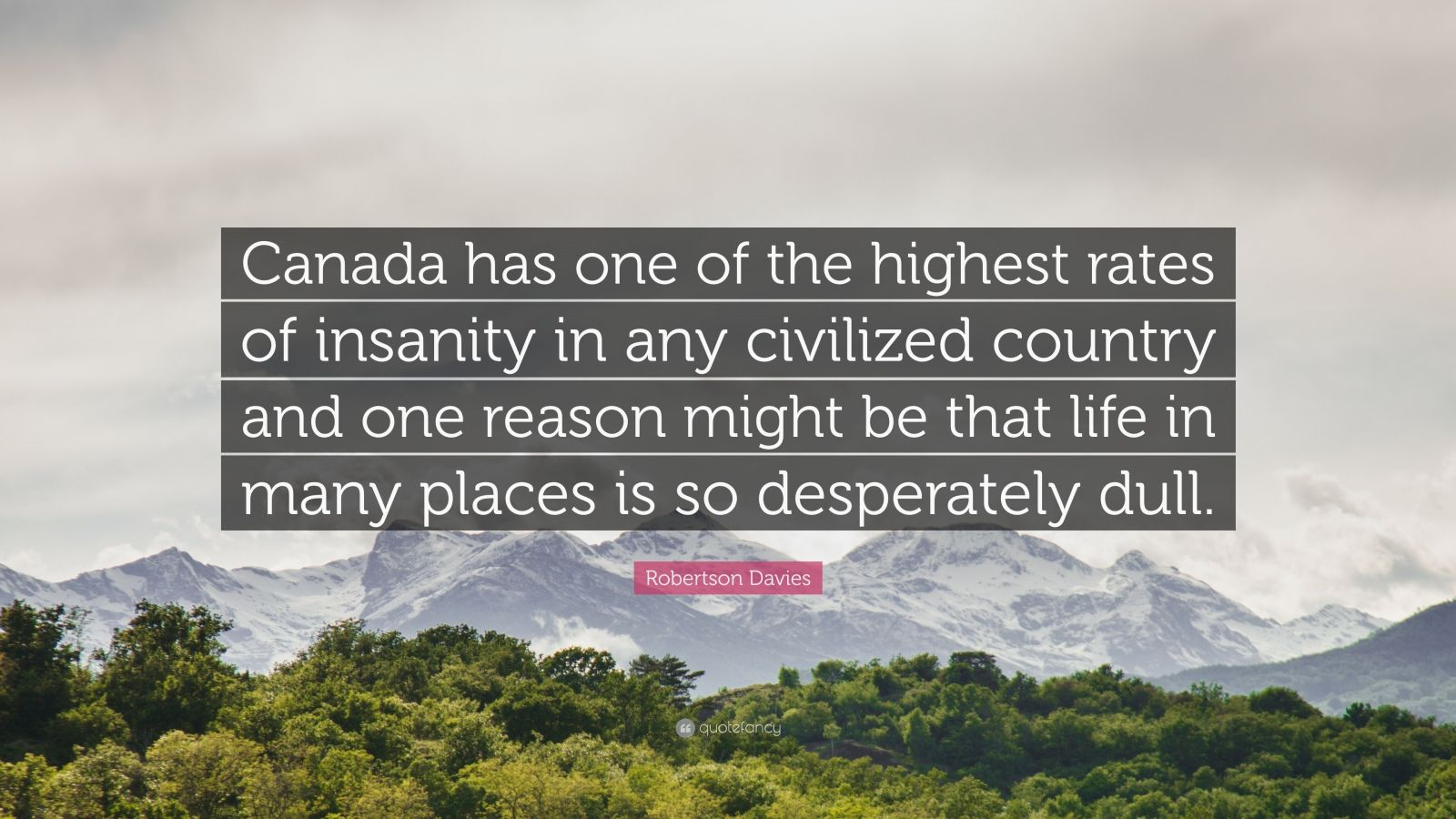 """Robertson Davies Quote: """"Canada has one of the highest rates of insanity in any civilized country and one reason might be that life in many places is so desperately dull."""""""