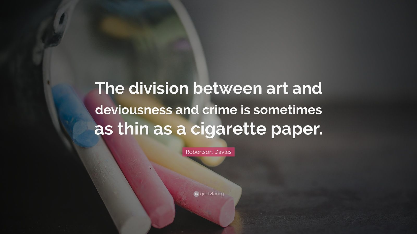 """Robertson Davies Quote: """"The division between art and deviousness and crime is sometimes as thin as a cigarette paper."""""""