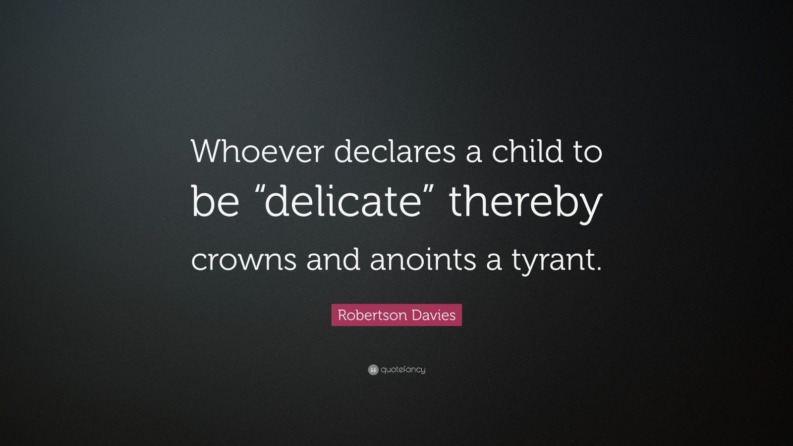 "Robertson Davies Quote: ""Whoever declares a child to be ""delicate"" thereby crowns and anoints a tyrant."""