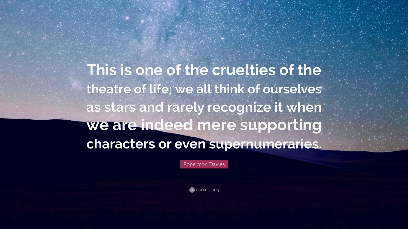 """Robertson Davies Quote: """"This is one of the cruelties of the theatre of life; we all think of ourselves as stars and rarely recognize it when we are indeed mere supporting characters or even supernumeraries."""""""