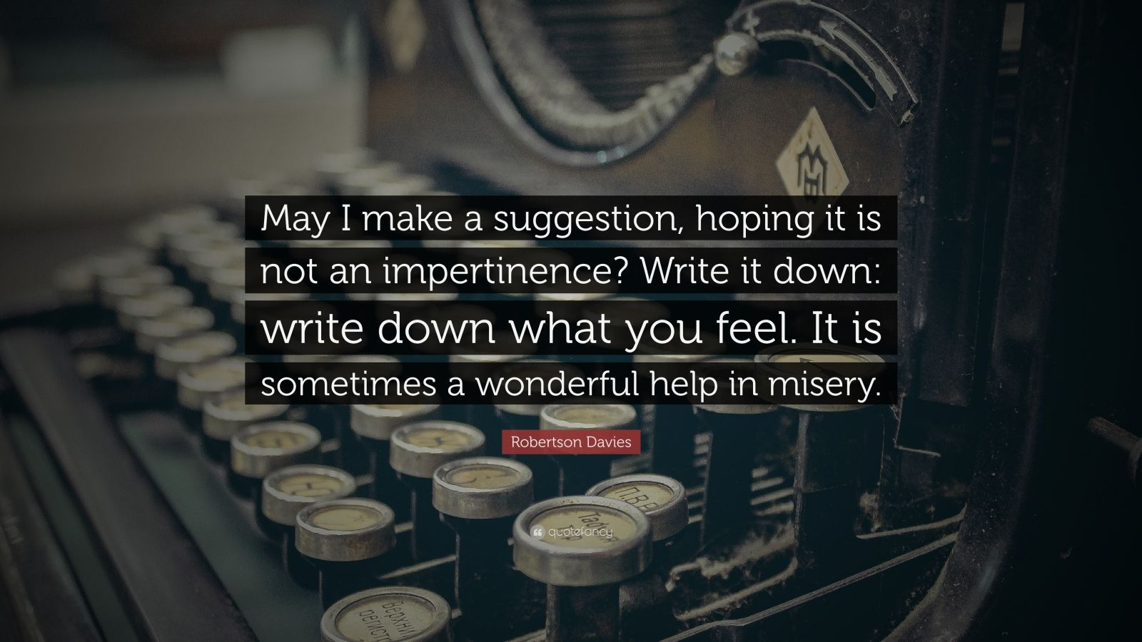 "Robertson Davies Quote: ""May I make a suggestion, hoping it is not an impertinence? Write it down: write down what you feel. It is sometimes a wonderful help in misery."""
