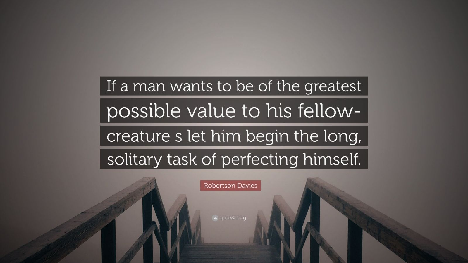 "Robertson Davies Quote: ""If a man wants to be of the greatest possible value to his fellow-creature s let him begin the long, solitary task of perfecting himself."""