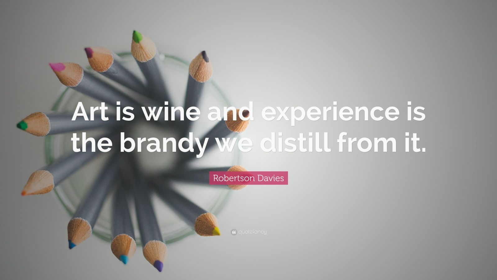 """Robertson Davies Quote: """"Art is wine and experience is the brandy we distill from it."""""""