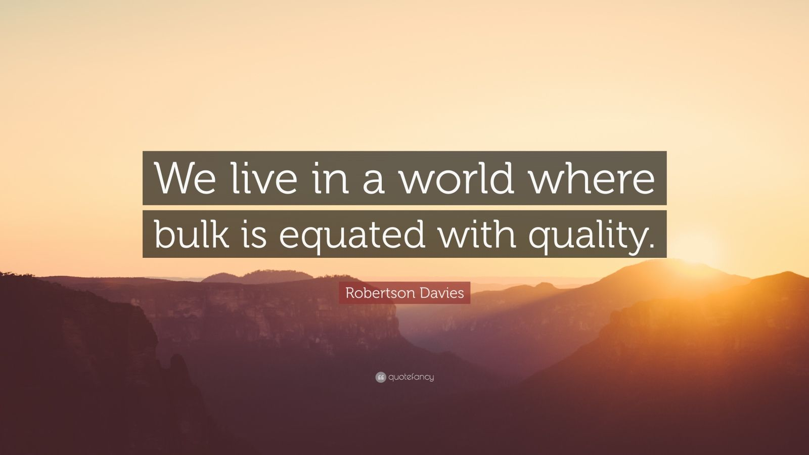 "Robertson Davies Quote: ""We live in a world where bulk is equated with quality."""