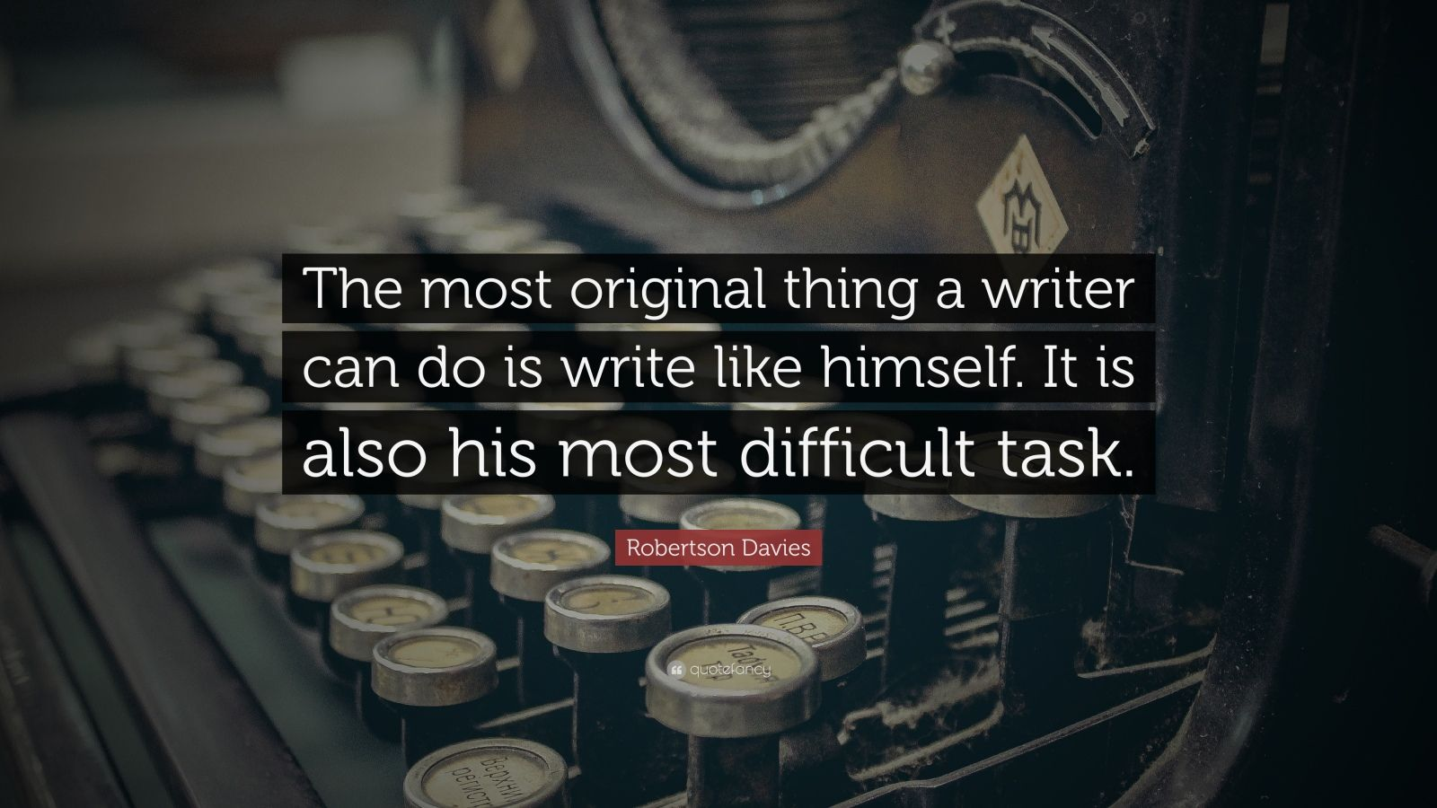"""Robertson Davies Quote: """"The most original thing a writer can do is write like himself. It is also his most difficult task."""""""