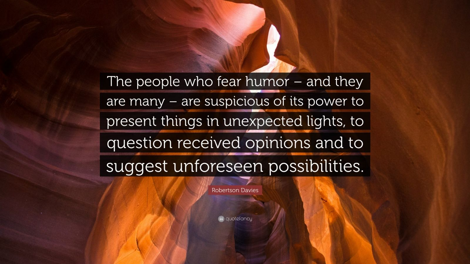 "Robertson Davies Quote: ""The people who fear humor – and they are many – are suspicious of its power to present things in unexpected lights, to question received opinions and to suggest unforeseen possibilities."""