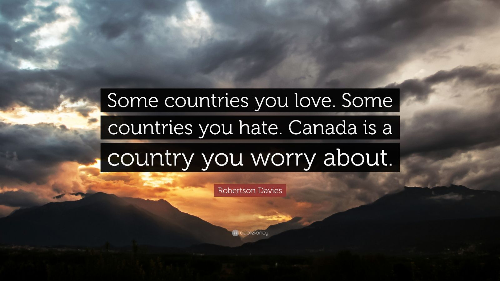 "Robertson Davies Quote: ""Some countries you love. Some countries you hate. Canada is a country you worry about."""