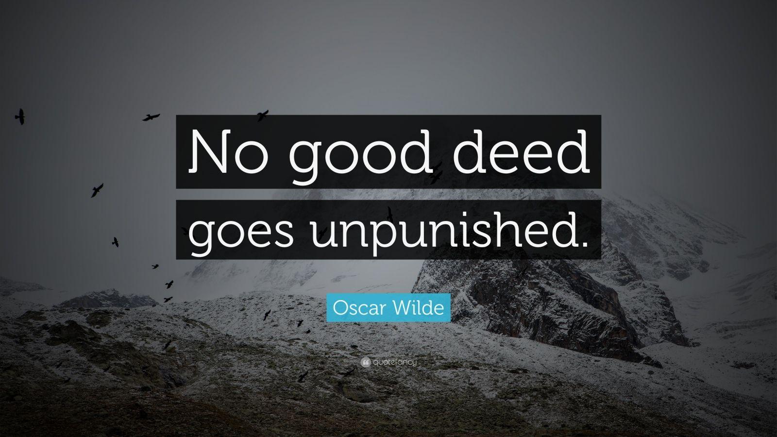 no good deed goes unpunished Oscar wilde — 'no good deed goes unpunished.