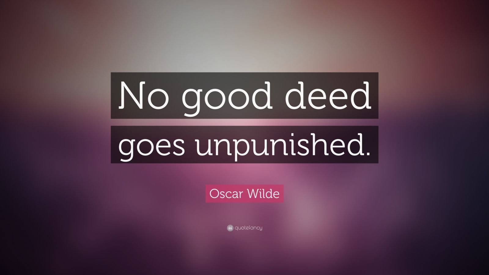 "Oscar Wilde Quote: ""No good deed goes unpunished."""