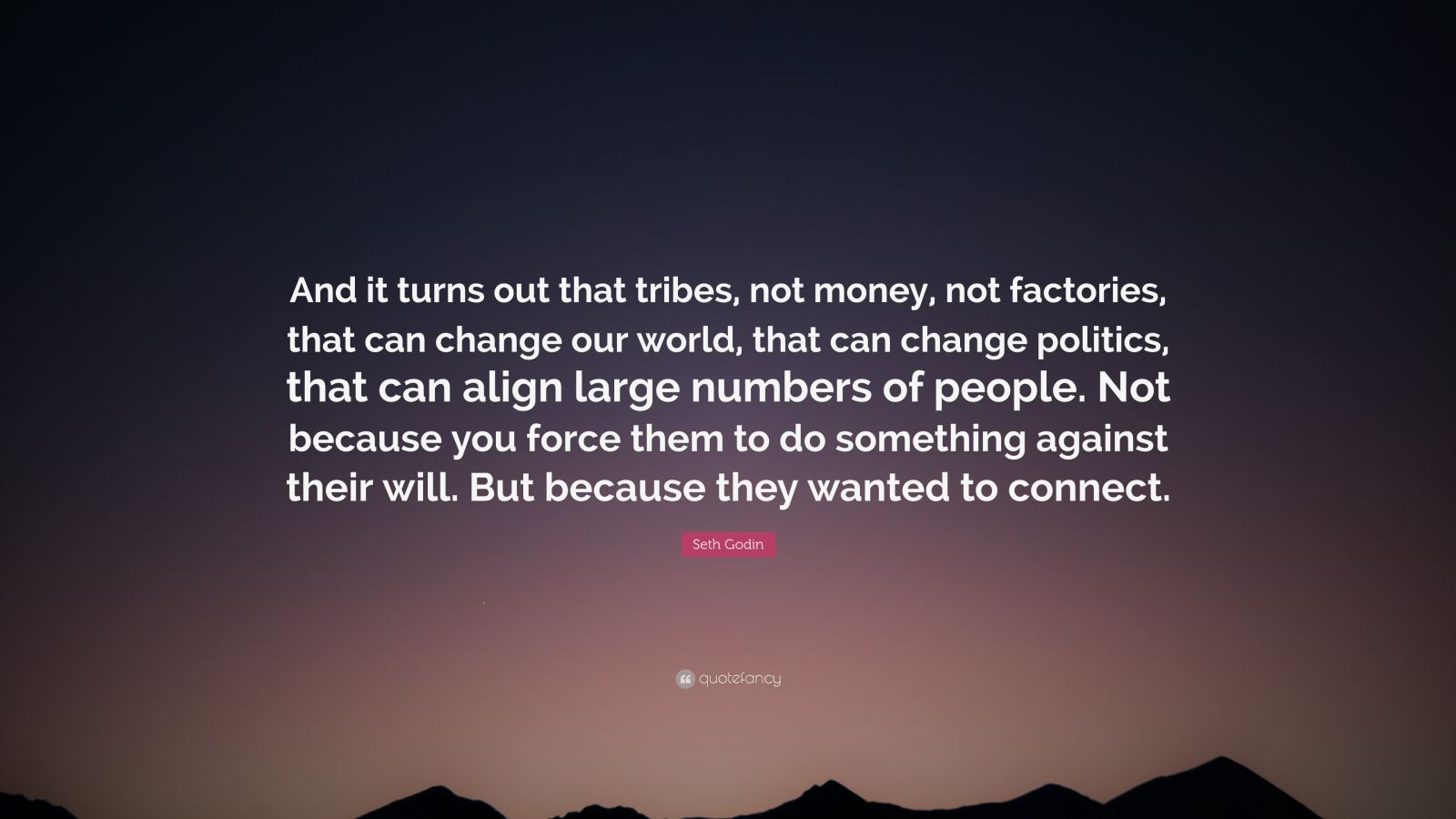 "Seth Godin Quote: ""And it turns out that tribes, not money, not factories, that can change our world, that can change politics, that can align large numbers of people. Not because you force them to do something against their will. But because they wanted to connect."""