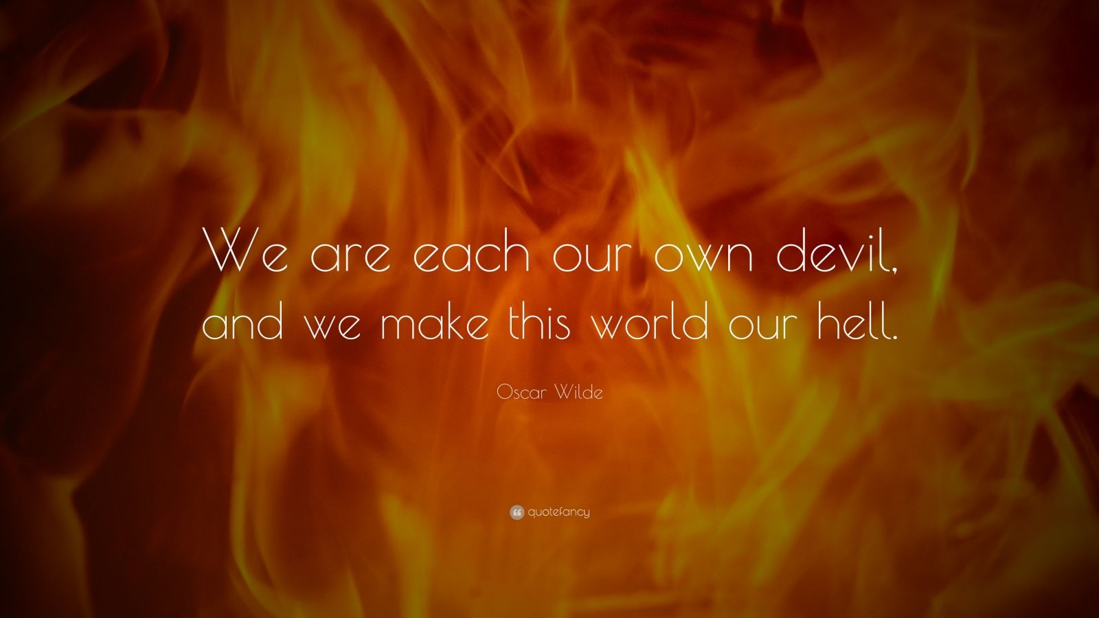 "Oscar Wilde Quote: ""We are each our own devil, and we make this world our hell."""