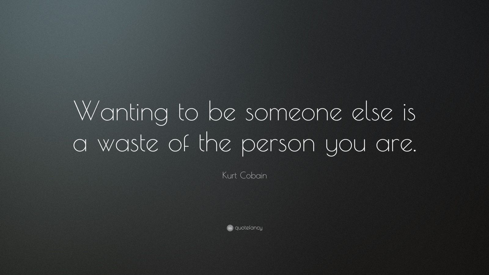"Kurt Cobain Quote: ""Wanting to be someone else is a waste of the person you are."""