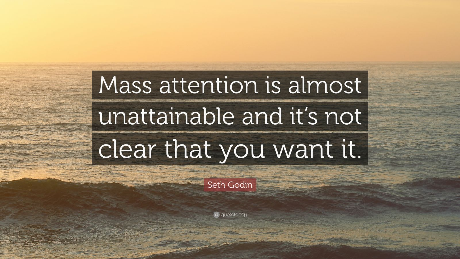 """Seth Godin Quote: """"Mass attention is almost unattainable and it's not clear that you want it."""""""