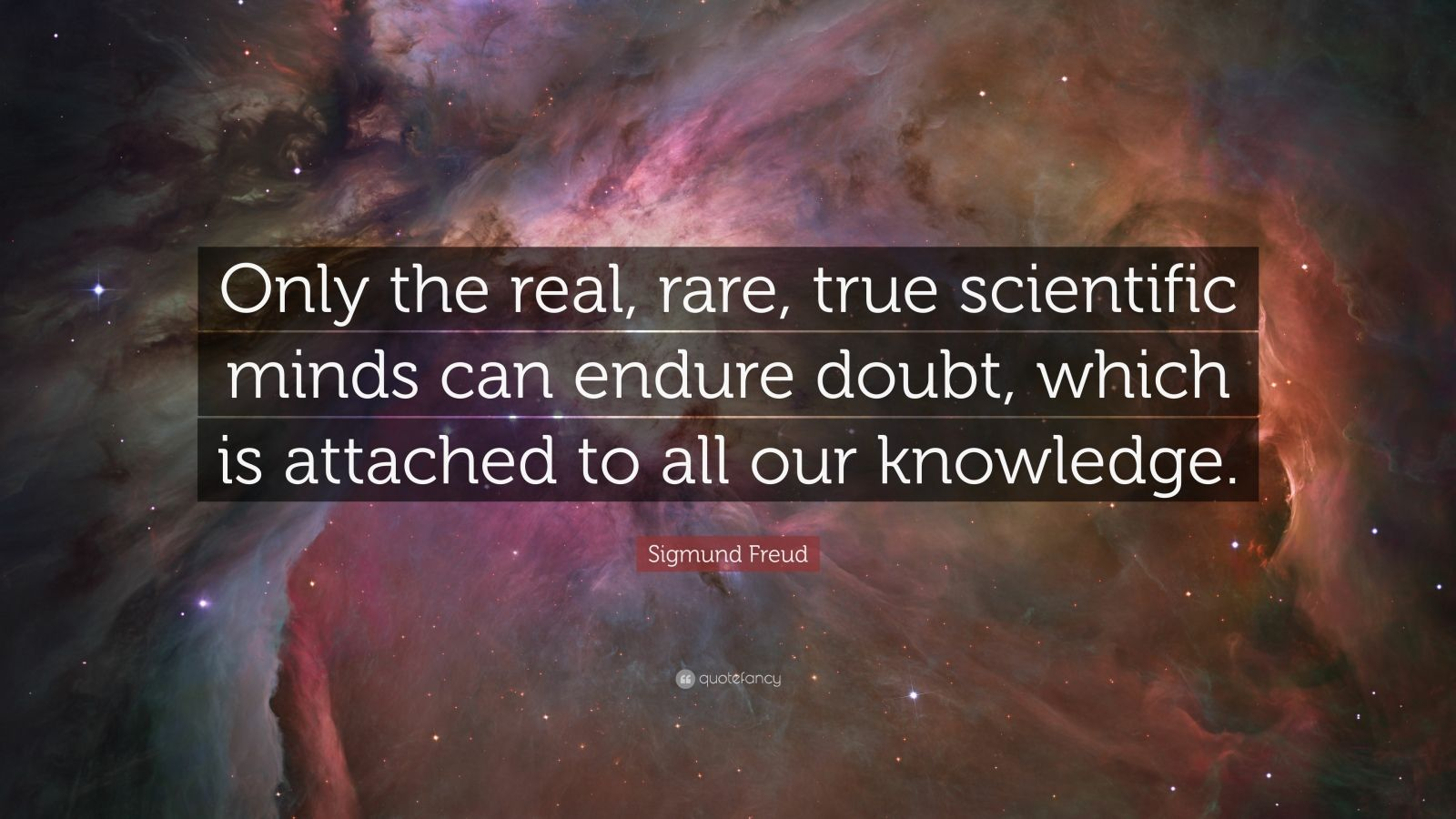 "Sigmund Freud Quote: ""Only the real, rare, true scientific minds can endure doubt, which is attached to all our knowledge."""