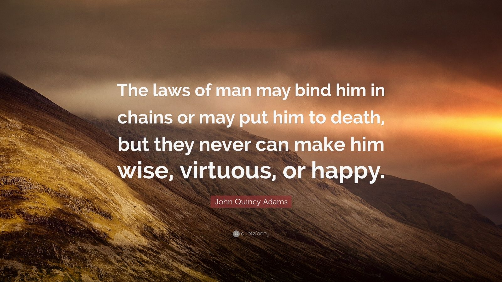 "John Quincy Adams Quote: ""The laws of man may bind him in chains or may put him to death, but they never can make him wise, virtuous, or happy."""