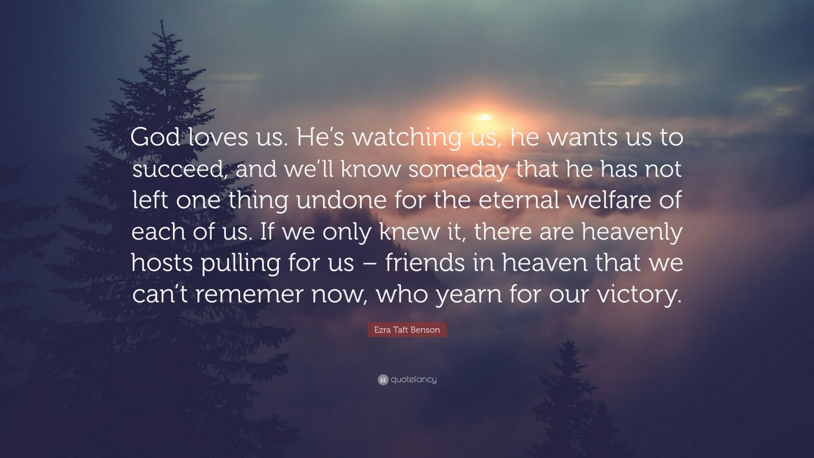 """Ezra Taft Benson Quote: """"God loves us. He's watching us, he wants us to succeed, and we'll know someday that he has not left one thing undone for the eternal welfare of each of us. If we only knew it, there are heavenly hosts pulling for us – friends in heaven that we can't rememer now, who yearn for our victory."""""""