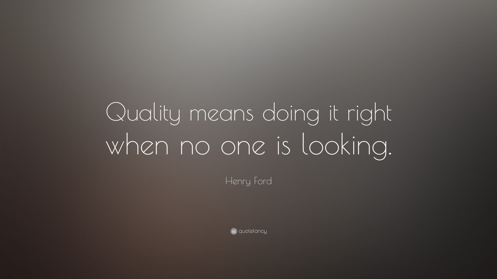 "Henry Ford Quote: ""Quality means doing it right when no one is looking."""