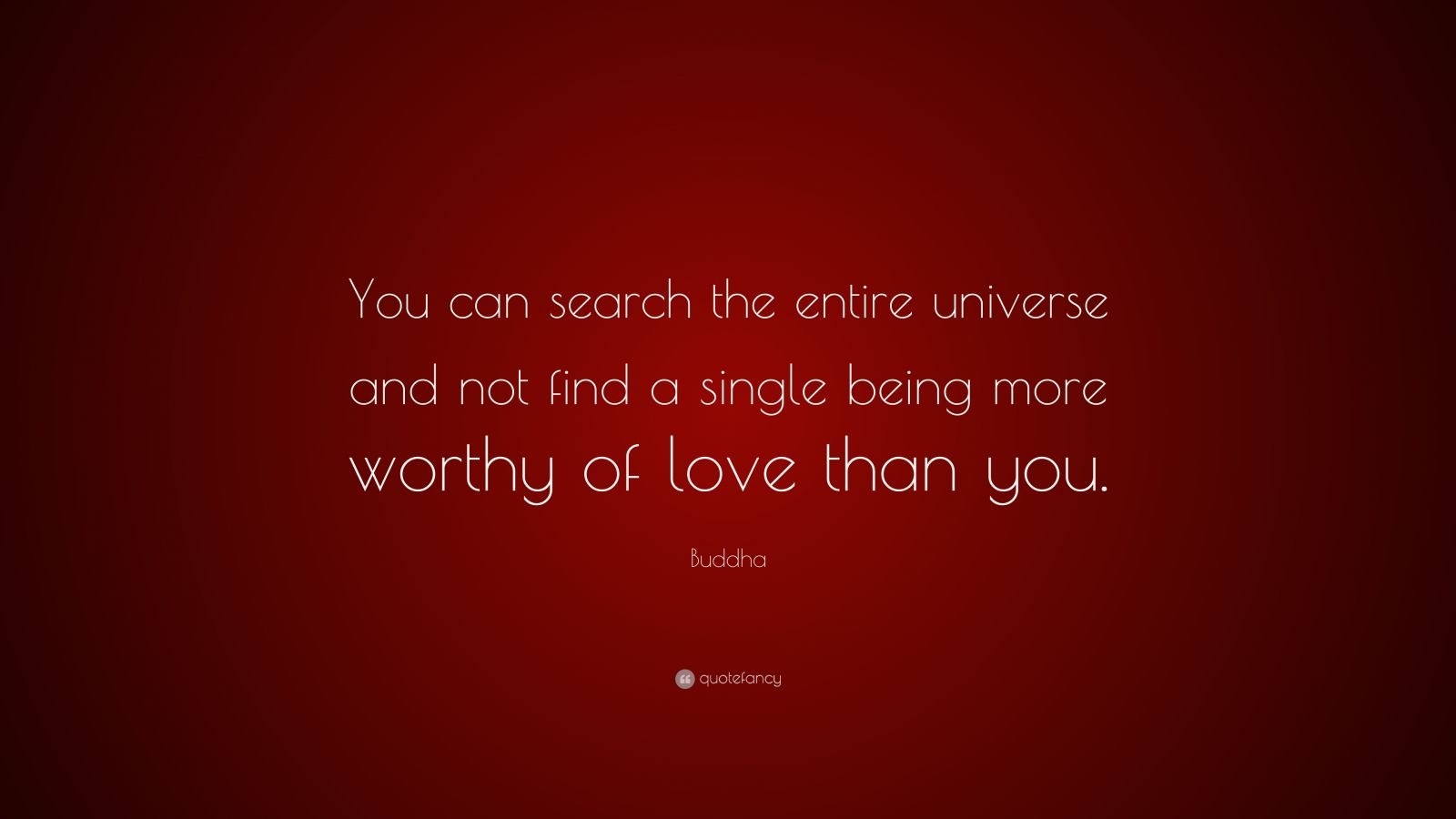 """Buddha Quote: """"You can search the entire universe and not find a single being more worthy of love than you."""""""