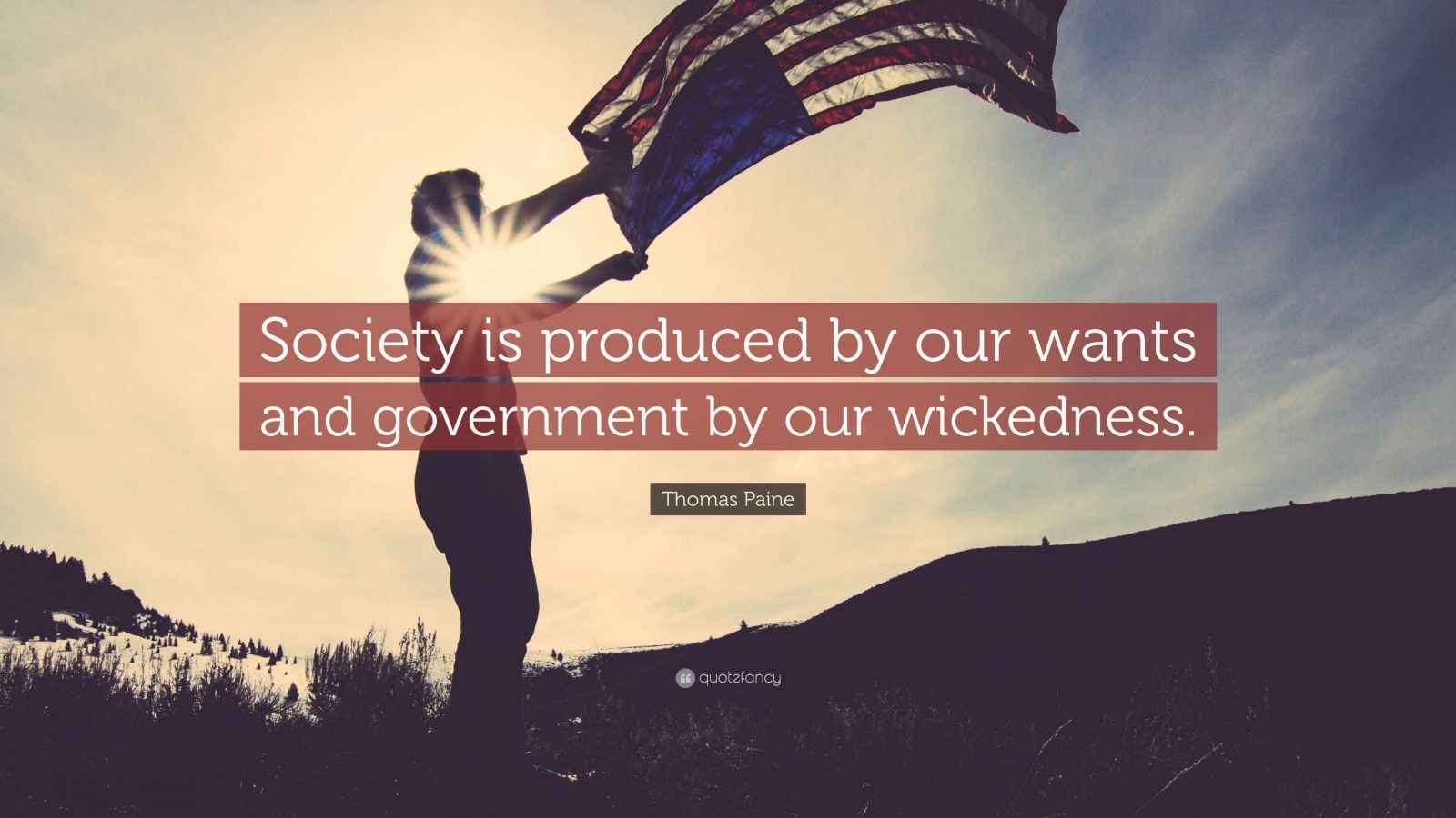 """Thomas Paine Quote: """"Society is produced by our wants and government by our wickedness."""""""